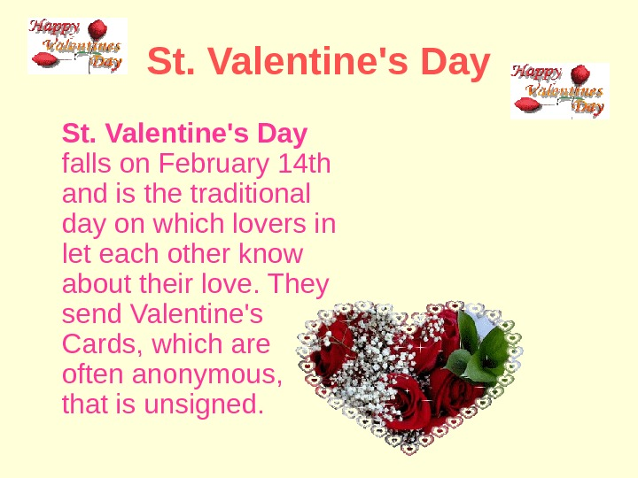 St. Valentine's Day  falls on February 14 th and is the traditional day on which
