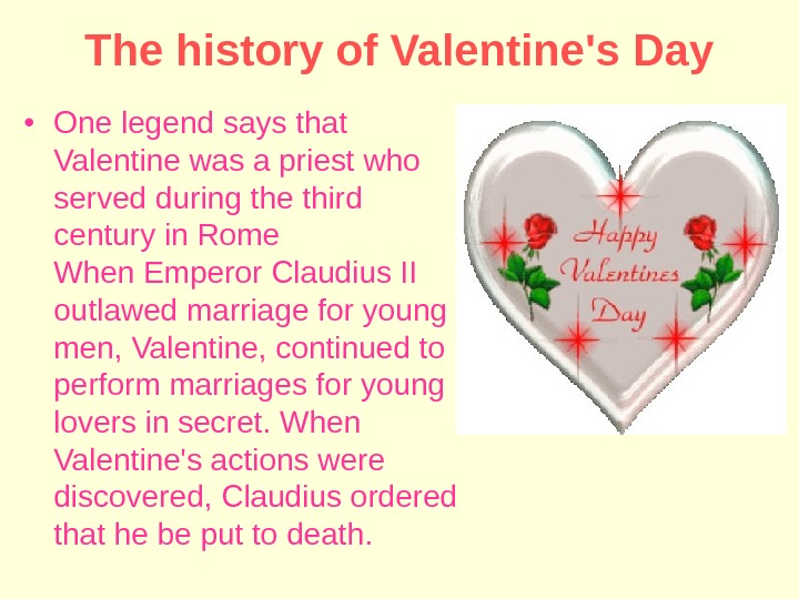 The history of Valentine's Day • One legend says that Valentine was a priest who served