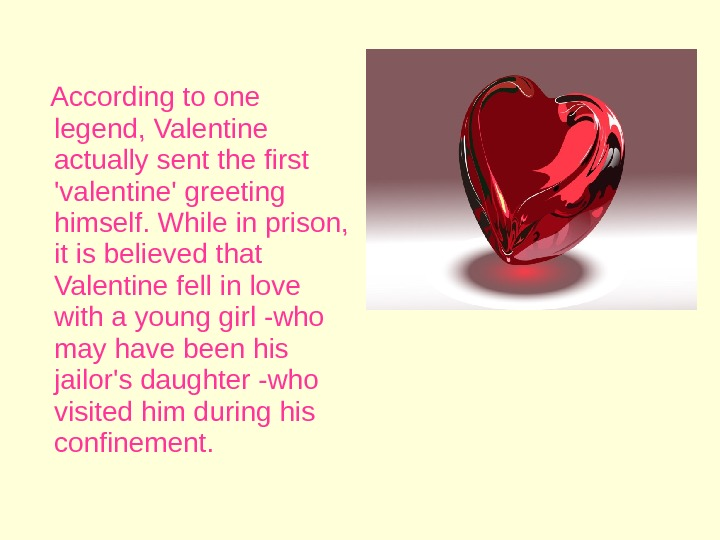According to one legend, Valentine actually sent the first 'valentine' greeting himself. While in