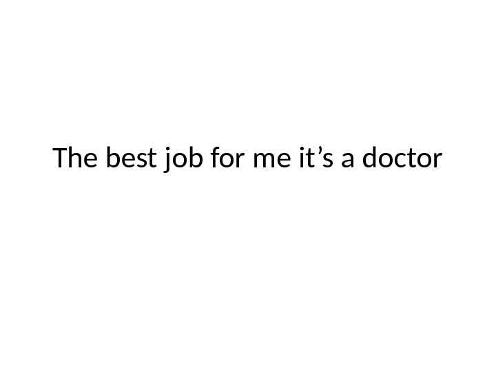 The best job for me it's a doctor