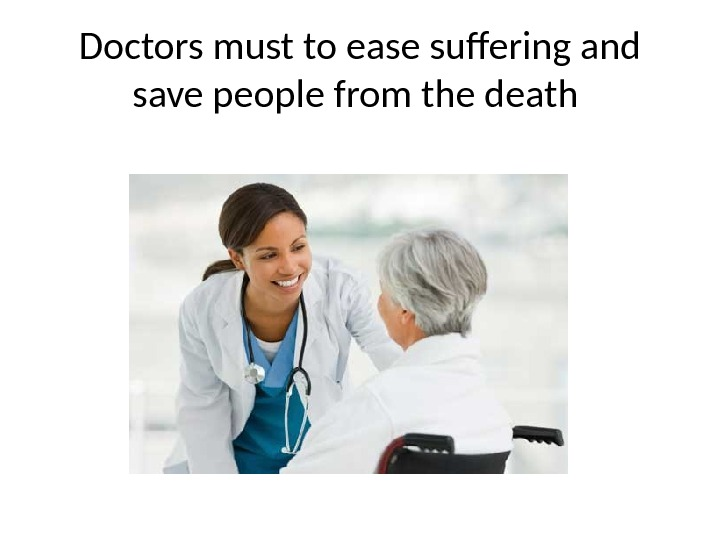 Doctors must to ease suffering and save people from the death