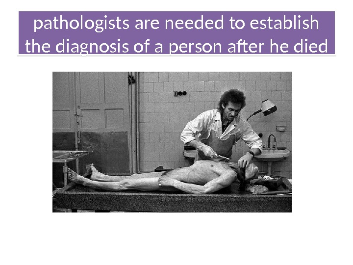 pathologists are needed to establish the diagnosis of a person after he died 1208 03