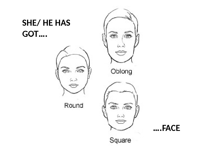 SHE/ HE HAS GOT…. …. FACE
