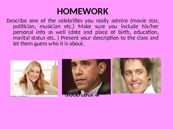 HOMEWORK Describe one of the celebrities you really admire (movie star,  politician,  musician etc.