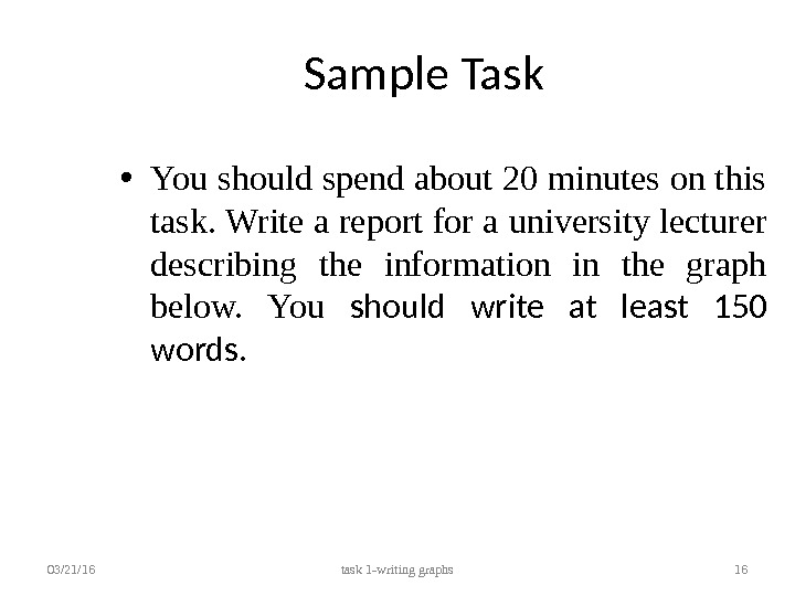 Sample Task • You should spend about 20 minutes on this task. Write a report for