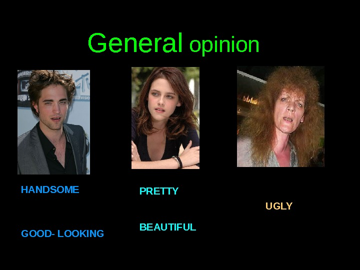 General opinion HANDSOME GOOD- LOOKING PRETTY BEAUTIFUL UGLY