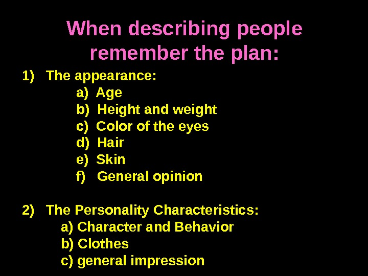When describing people remember the plan: 1) The appearance:   a) Age