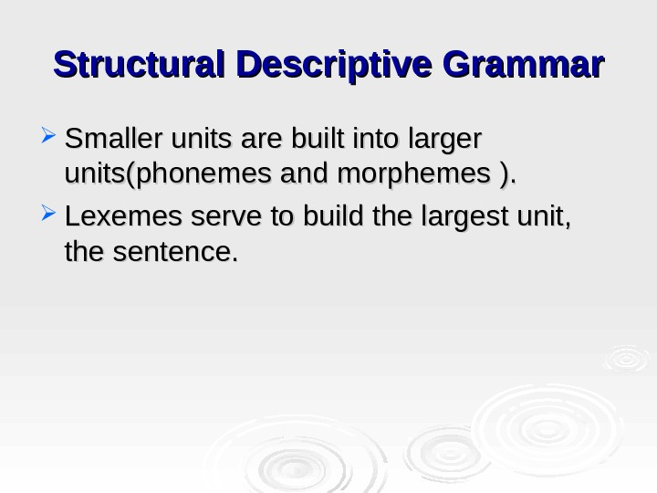 Structural Descriptive Grammar Smaller units are built into larger units(phonemes and morphemes  ). ).
