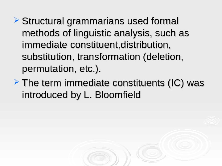 Structural grammarians used formal methods of linguistic analysis, such as immediate constituent, distribution,  substitution,