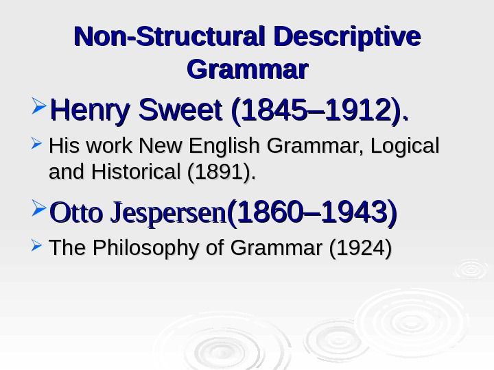 Non-Structural Descriptive Grammar Henry Sweet (1845– 1912).  His work New English Grammar, Logical and Historical