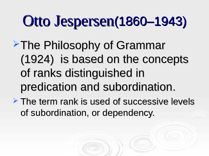 Otto Jespersen (1860– 1943) The Philosophy of Grammar (1924) is based on the concepts of ranks