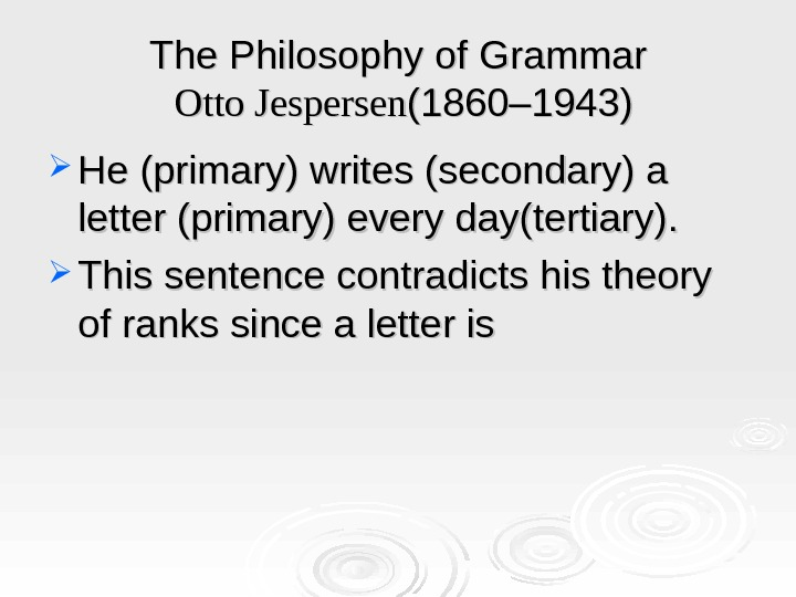 The Philosophy of Grammar  Otto Jespersen (1860– 1943) He (primary) writes (secondary) a letter (primary)