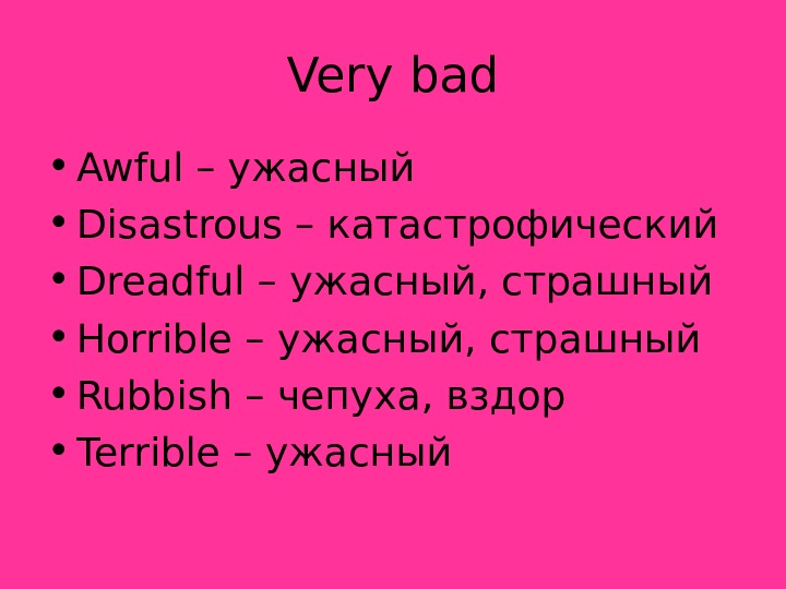 Very bad • Awful – ужасный • Disastrous – катастрофический • Dreadful – ужасный,
