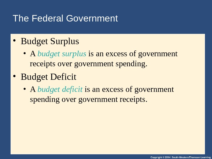 Copyright © 2004 South-Western/Thomson Learning. The Federal Government • Budget Surplus • A budget surplus is