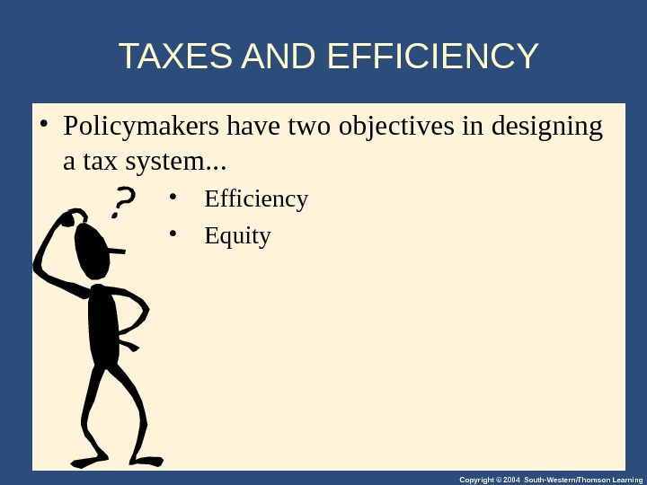 Copyright © 2004 South-Western/Thomson Learning. TAXES AND EFFICIENCY • Policymakers have two objectives in designing a