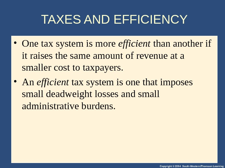 Copyright © 2004 South-Western/Thomson Learning. TAXES AND EFFICIENCY • One tax system is more efficient than