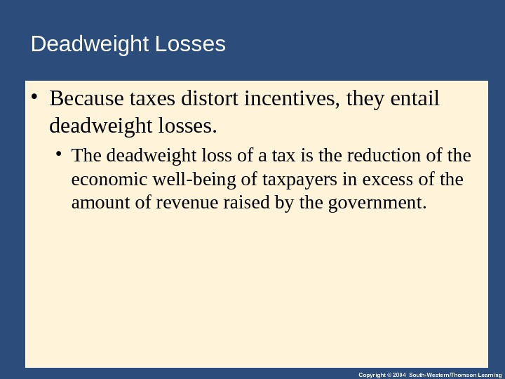 Copyright © 2004 South-Western/Thomson Learning. Deadweight Losses • Because taxes distort incentives, they entail deadweight losses.