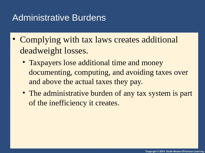 Copyright © 2004 South-Western/Thomson Learning. Administrative Burdens • Complying with tax laws creates additional deadweight losses.