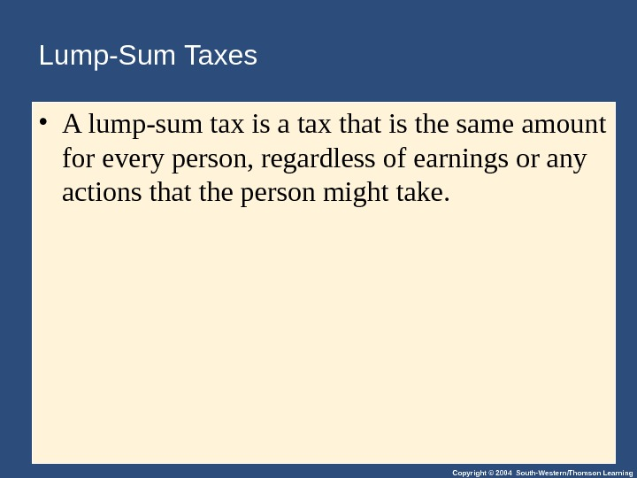 Copyright © 2004 South-Western/Thomson Learning. Lump-Sum Taxes • A lump-sum tax is a tax that is