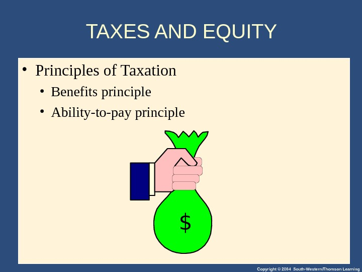 Copyright © 2004 South-Western/Thomson Learning. TAXES AND EQUITY  • Principles of Taxation • Benefits principle
