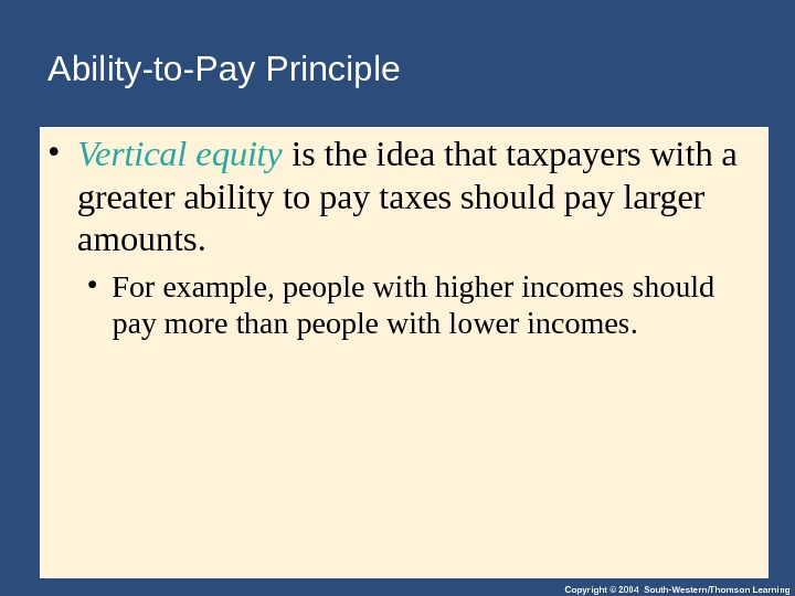 Copyright © 2004 South-Western/Thomson Learning. Ability-to-Pay Principle • Vertical equity is the idea that taxpayers with