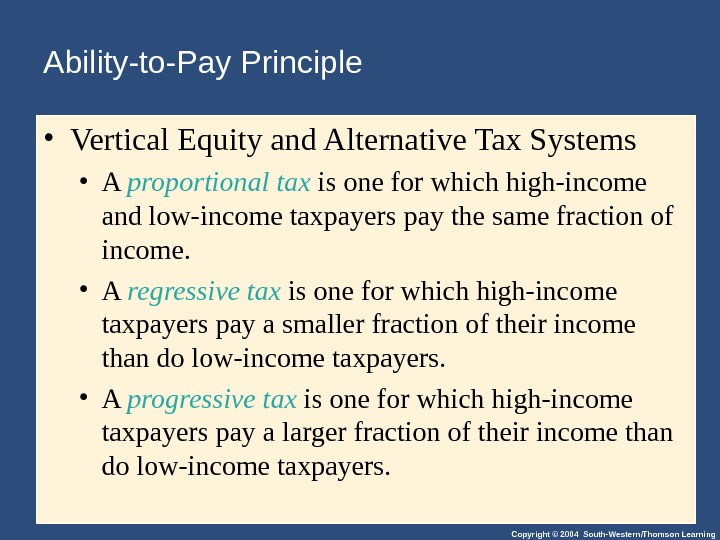 Copyright © 2004 South-Western/Thomson Learning. Ability-to-Pay Principle  • Vertical Equity and Alternative Tax Systems •