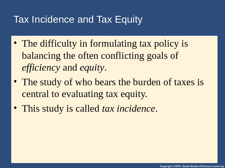Copyright © 2004 South-Western/Thomson Learning. Tax Incidence and Tax Equity • The difficulty in formulating tax