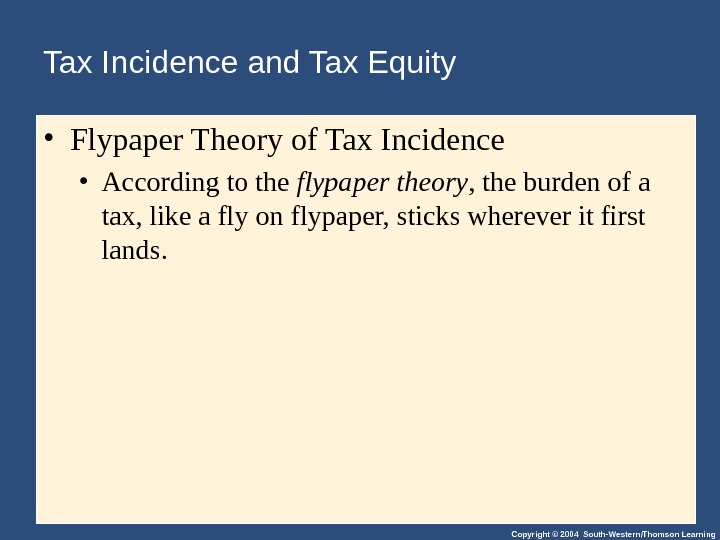Copyright © 2004 South-Western/Thomson Learning. Tax Incidence and Tax Equity  • Flypaper Theory of Tax