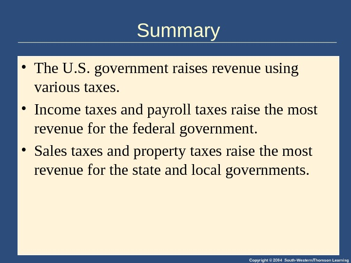 Copyright © 2004 South-Western/Thomson Learning. Summary • The U. S. government raises revenue using various taxes.