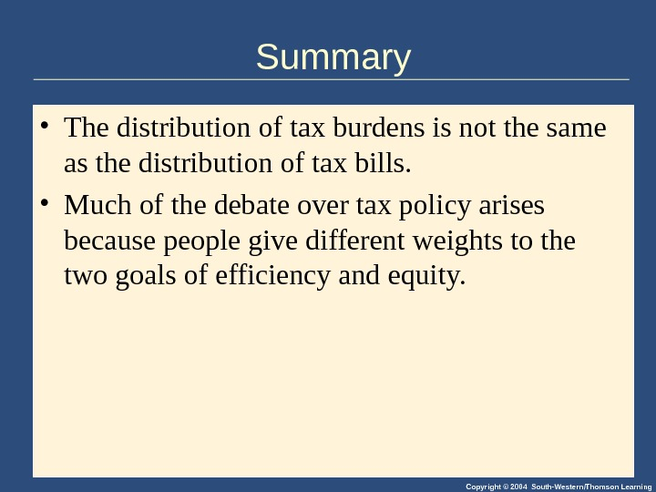 Copyright © 2004 South-Western/Thomson Learning. Summary • The distribution of tax burdens is not the same