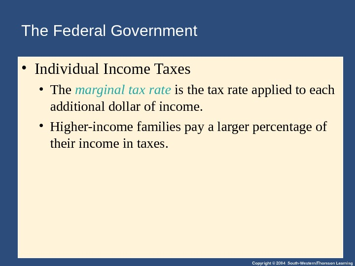 Copyright © 2004 South-Western/Thomson Learning. The Federal Government  • Individual Income Taxes • The marginal