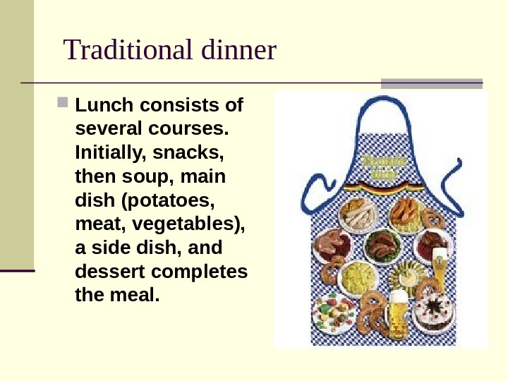 Traditional dinner Lunch consists of several courses.  Initially, snacks,  then soup, main dish