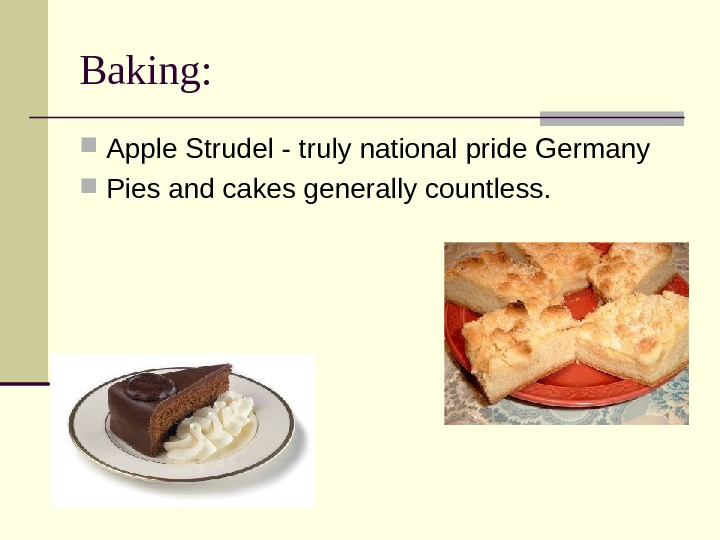 Baking:  Apple Strudel - truly national pride Germany Pies and cakes generally countless.