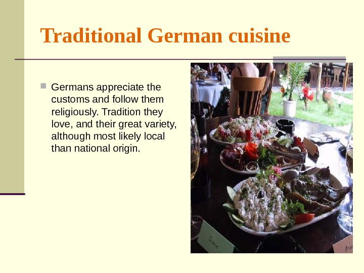 Traditional German cuisine  Germans appreciate the customs and follow them religiously. Tradition they love, and