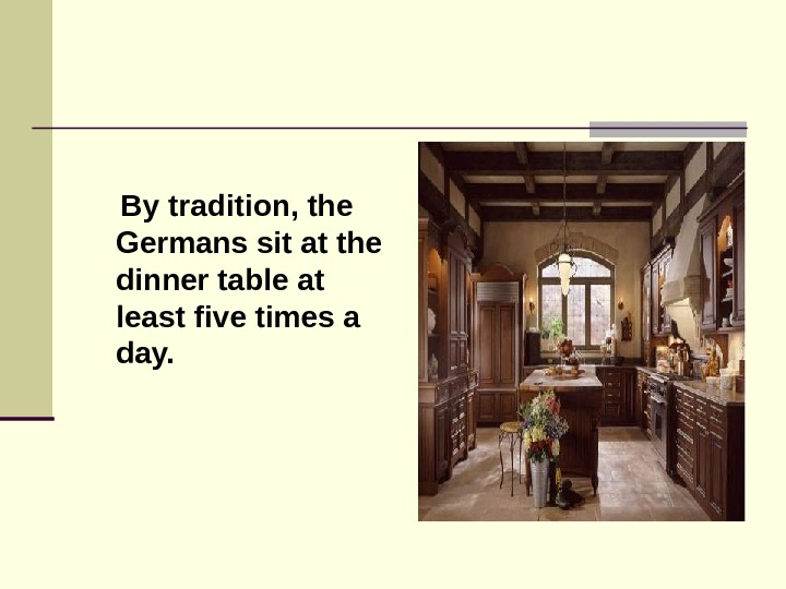 By tradition, the Germans sit at the dinner table at least five times a