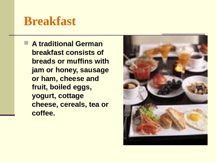 Breakfast A traditional German breakfast consists of breads or muffins with jam or honey, sausage or