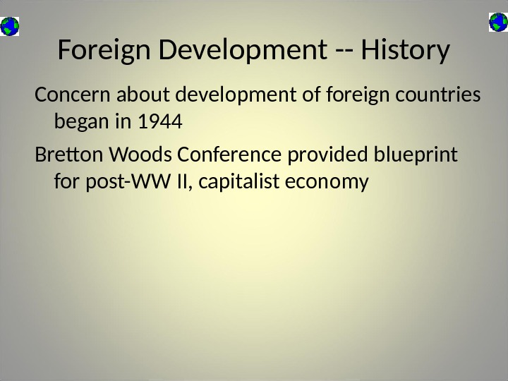 Foreign Development -- History Concern about development of foreign countries began in 1944 Bretton Woods Conference