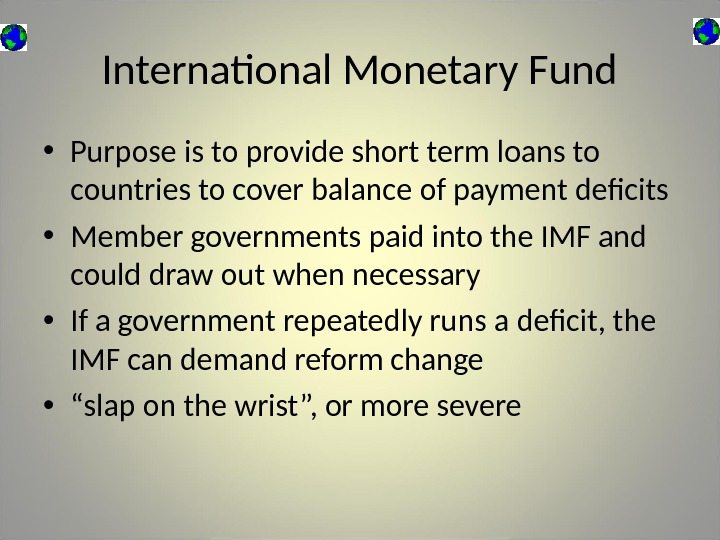 International Monetary Fund • Purpose is to provide short term loans to countries to cover balance