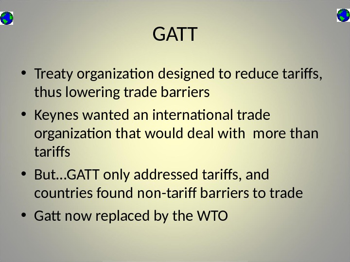 GATT • Treaty organization designed to reduce tariffs,  thus lowering trade barriers • Keynes wanted