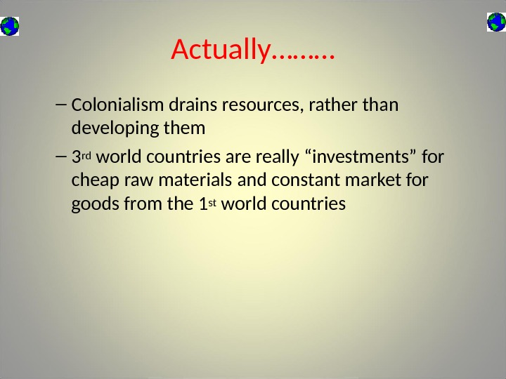 Actually……… – Colonialism drains resources, rather than developing them – 3 rd world countries are really