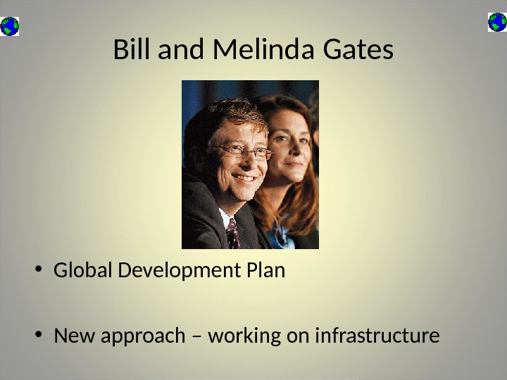 Bill and Melinda Gates • Global Development Plan • New approach – working on infrastructure