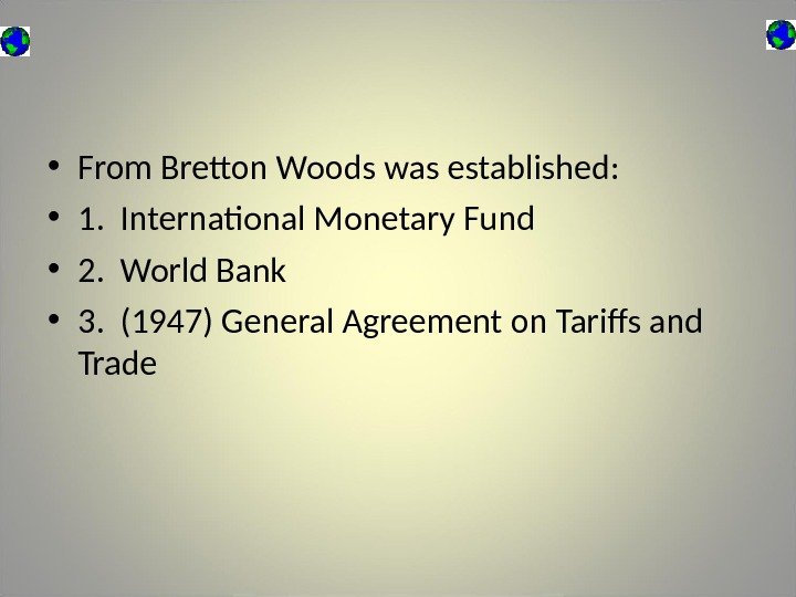 • From Bretton Woods was established:  • 1.  International Monetary Fund • 2.
