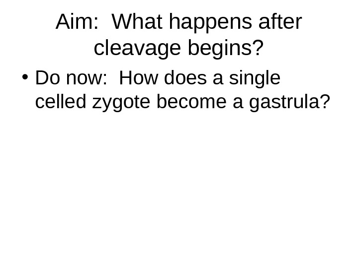Aim:  What happens after cleavage begins?  • Do now:  How does a single