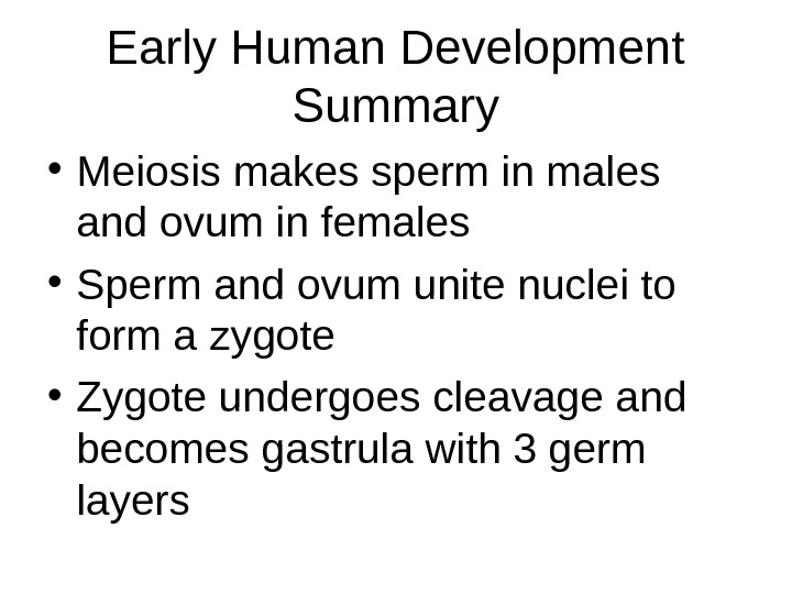Early Human Development Summary • Meiosis makes sperm in males and ovum in females • Sperm