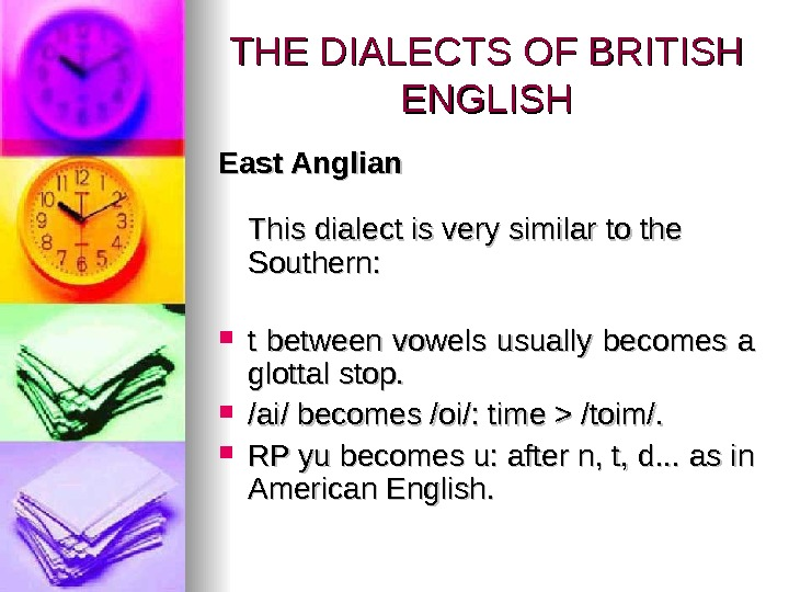 THE DIALECTS OF BRITISH ENGLISH East Anglian This dialect is very similar to the Southern: