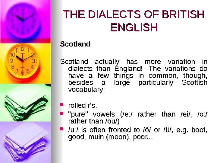 THE DIALECTS OF BRITISH ENGLISH Scotland actually has more variation in dialects than England!  The