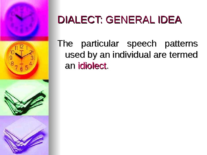 DIALECT: GENERAL IDEA The particular speech patterns  used by an individual are termed an an