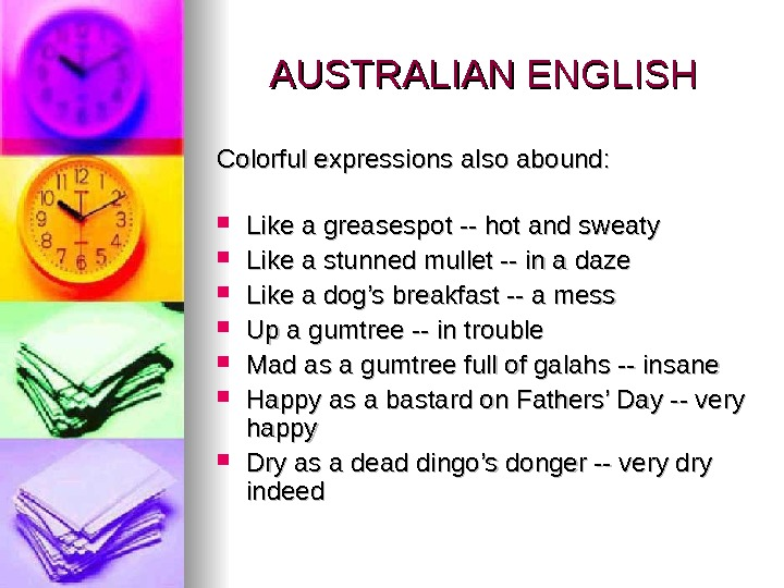 AUSTRALIAN ENGLISH Colorful expressions also abound:  Like a greasespot -- hot and sweaty  Like