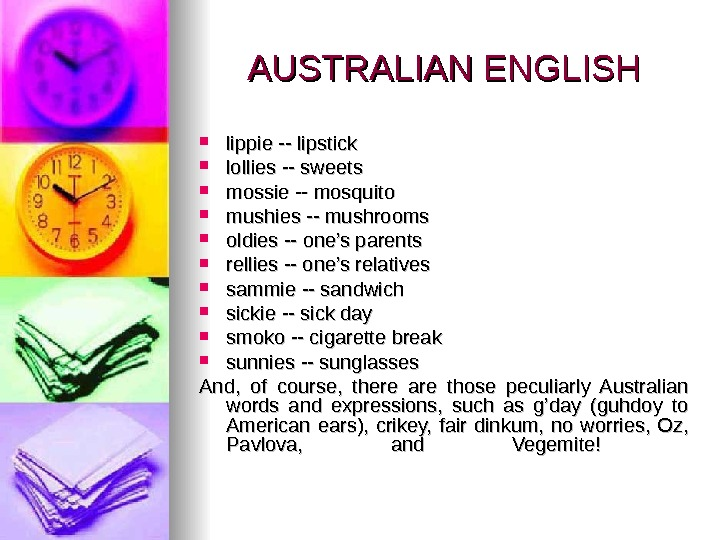 AUSTRALIAN ENGLISH lippie -- lipstick  lollies -- sweets  mossie -- mosquito  mushies --