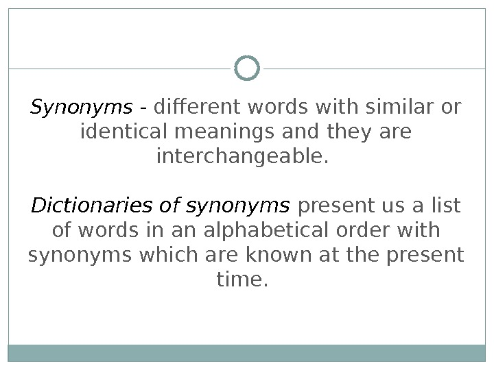 Synonyms - different words with similar or identical meanings and they are interchangeable.  Dictionaries of